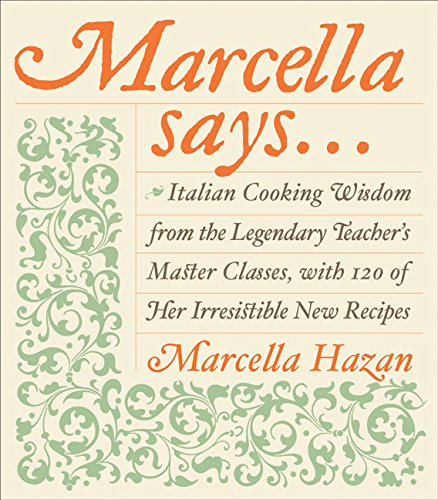 Marcella Says...: Italian Cooking Wisdom from the Legendary Teacher's Master Classes, with 120 of He