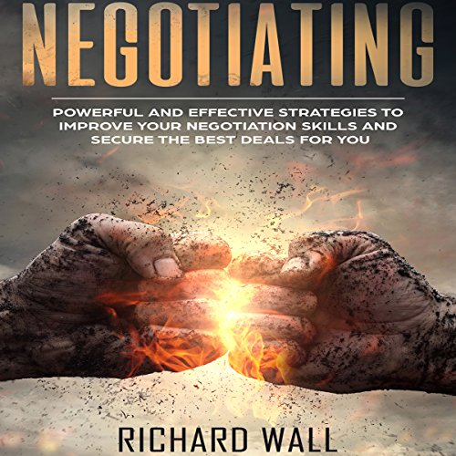 Negotiating: Powerful and Effective Strategies to Improve Your Negotiation Skills and Secure the Best Deals for You cover art