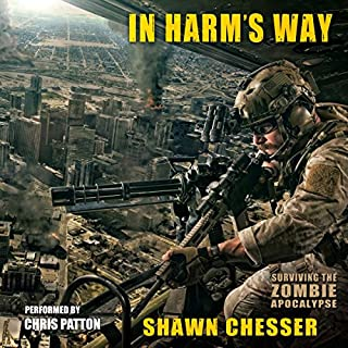 In Harm's Way     Surviving the Zombie Apocalypse, Volume 3              Written by:                                                                                                                                 Shawn Chesser                               Narrated by:                                                                                                                                 Chris Patton                      Length: 9 hrs and 48 mins     4 ratings     Overall 4.8