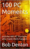 100 PC Moments: and the 400 PC Pioneers who made them happen (PC Pioneers series Book...
