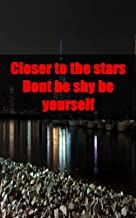 Closer to the stars Dont be shy be yourself