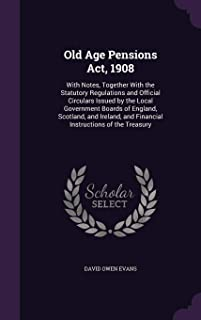 Old Age Pensions ACT, 1908: With Notes, Together with the Statutory Regulations and Official Circulars Issued by the Local Government Boards of ... and Financial Instructions of the Treasury