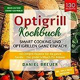 Optigrill Kochbuch – Smart Cooking und Optigrillen ganz einfach!: 130 Optigrill Rezepte für die ganze Familie - Das große Grillbuch für Männer