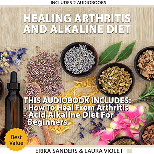 Healing Arthritis and Acid Alkaline Diet: Includes 2 Manuscripts - Healing Arthritis, How to Heal from Arthritis - the Acid Alkaline Diet for Beginners: Anti-Inflammatory Foods, Recipes, All Day Plan audiobook cover art