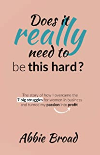 Does it really need to be this hard?: The story of how I overcame the 7 Big Struggles for Women in Business and turned my ...