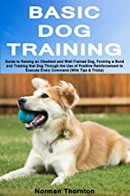 Basic Dog Training: Guide to Raising an Obedient and Well-Trained Dog, Forming a Bond and Training that Dog Through the Use of Positive Reinforcement to Execute Every Command (With Tips & Tricks)