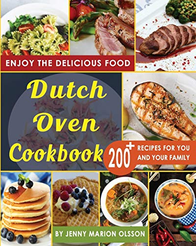 Dutch Oven Cookbook: 200+ Recipes, Easy to Make, No-Hassle, Tasty Recipes that You Can Feast Upon Day After Day By Using Your Dutch Oven
