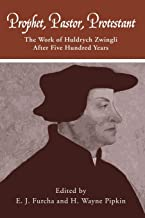 Prophet, Pastor, Protestant: The work of Huldrych Zwingli after five hundred years (Pittsburgh Theological Monographs-New ...