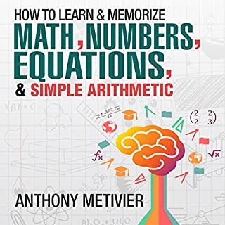 How to Memorize Numbers, Equations, & Simple Arithmetic     Magnetic Memory Series              By:                                                                                                                                 Anthony Metivier                               Narrated by:                                                                                                                                 Timothy McKean                      Length: 2 hrs and 54 mins     35 ratings     Overall 3.6