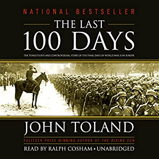 The Last 100 Days     The Tumultuous and Controversial Story of the Final Days of World War II in Europe              By:                                                                                                                                 John Toland                               Narrated by:                                                                                                                                 Ralph Cosham                      Length: 27 hrs and 31 mins     7 ratings     Overall 4.6