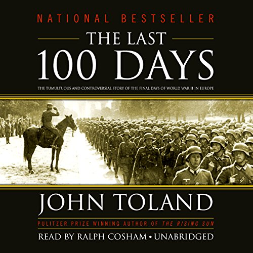 The Last 100 Days     The Tumultuous and Controversial Story of the Final Days of World War II in Europe              By:                                                                                                                                 John Toland                               Narrated by:                                                                                                                                 Ralph Cosham                      Length: 27 hrs and 31 mins     528 ratings     Overall 4.4