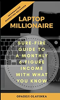 LAPTOP MILLIONAIRE: SURE-FIRE GUIDE TO A MONTHLY 6-FIGURE INCOME WITH WHAT YOU KNOW