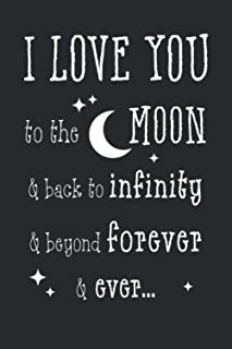 I Love You to the Moon & back to infinity & beyond forever & ever...: Funny Valentines Day Gift Lined Notebook| Valentine'...