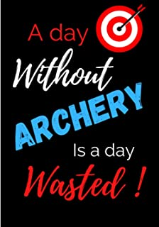 A day without archery is a day wasted: Archery score book | Individual Sport Archery Training Notebook | Archery For Begin...