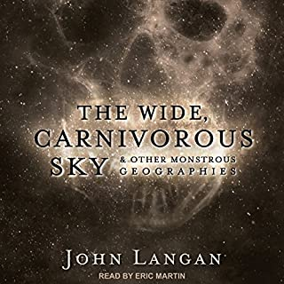 The Wide, Carnivorous Sky and Other Monstrous Geographies                   By:                                                                                                                                 John Langan                               Narrated by:                                                                                                                                 Eric Martin                      Length: 12 hrs and 41 mins     107 ratings     Overall 4.4