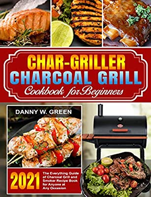 Char-Griller Charcoal Grill Cookbook for Beginners: The Everything Guide of Charcoal Grill and Smoker Recipe Book for Anyone at Any Occasion