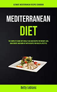 Mediterranean Diet: The Complete Guide With Meal Plan And Recipes For Weight Loss, Gain Energy And Burn Fat With Recipes F...