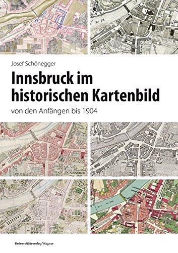 Innsbruck im historischen Kartenbild von den Anfängen bis 1904 (Veröffentlichungen des Innsbrucker Stadtarchivs, Neue Folge)
