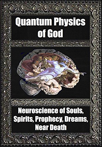 Quantum Physics of God. Neuroscience of Souls, Spirits, Dreams, Prophecy, Near Death, Reality