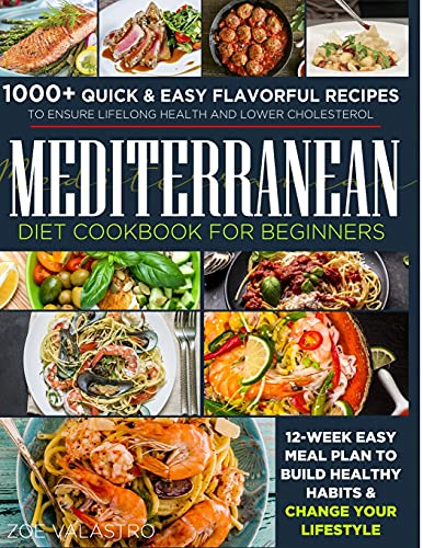 Mediterranean Diet Cookbook for Beginners: 1000+ Quick & Easy Flavorful Recipes to Ensure Lifelong Health and Lower Cholesterol. 12-Week Easy Meal Plan to Build Healthy Habits & Change Your Lifestyle