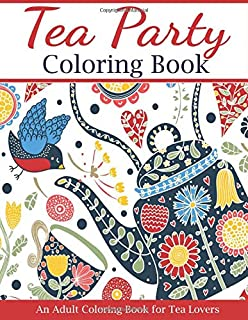 Tea Party Coloring Book: An Adult Coloring Book for Tea Lovers (Adult Coloring Books)