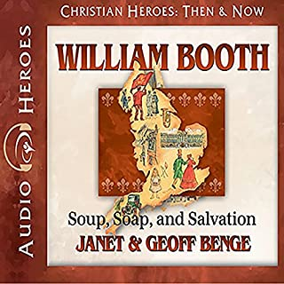 William Booth     Soup, Soap, and Salvation: Heroes of History              Written by:                                                                                                                                 Janet Benge,                                                                                        Geoff Benge                               Narrated by:                                                                                                                                 Tim Gregory                      Length: 5 hrs and 2 mins     Not rated yet     Overall 0.0