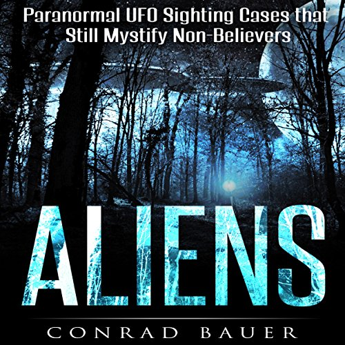 Aliens: Paranormal Mystical Sighting Cases That Still Mystify Non-Believers audiobook cover art