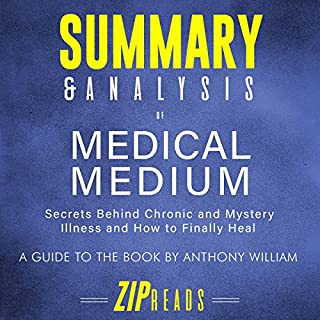 Summary & Analysis of Medical Medium: Secrets Behind Chronic and Mystery Illness and How to Finally Heal | A Guide to the Book by Anthony William                   By:                                                                                                                                 ZIP Reads                               Narrated by:                                                                                                                                 Satauna Howery                      Length: 37 mins     7 ratings     Overall 3.9