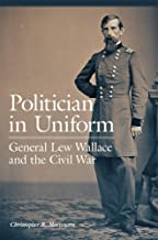 Politician in Uniform: General Lew Wallace and the Civil War