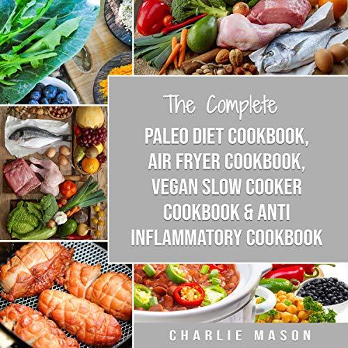 The Complete Paleo Diet Cookbook, Air Fryer Cookbook, Vegan Slow Cooker Cookbook & Anti-Inflammatory Cookbook audiobook cover art