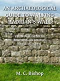 An Archaeological Guide to Walking Hadrian's Wall from Wallsend to Bowness-on-Solway (East to West) (Per Lineam Valli Book 3) (English Edition)