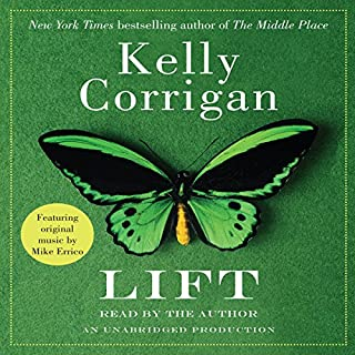 Lift                   By:                                                                                                                                 Kelly Corrigan                               Narrated by:                                                                                                                                 Kelly Corrigan                      Length: 1 hr and 34 mins     59 ratings     Overall 4.1