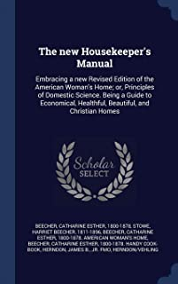 The New Housekeeper's Manual: Embracing a New Revised Edition of the American Woman's Home; Or, Principles of Domestic Sci...