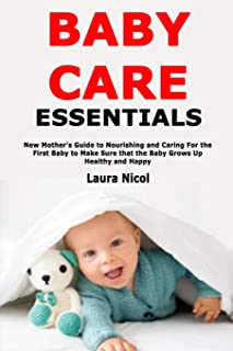 Baby Care Essentials: New Mother's Guide to Nourishing and Caring For the First Baby to Make Sure that the Baby Grows Up H...