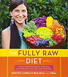 The Fully Raw Diet 21 Days to Better Health with Meal and Exercise Plans Tips and 75 Recipes