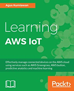 Learning AWS IoT: Effectively manage connected devices on the AWS cloud using services such as AWS Greengrass, AWS button,...