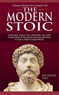 The Modern Stoic: Understand Ancient Stoic Philosophy and Learn Practical Ways To Develop Perseverance, Resilience & Calm ...