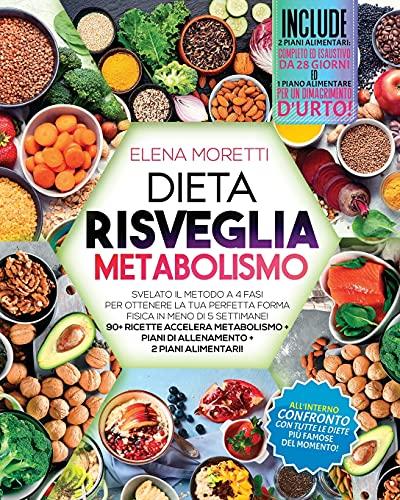Dieta Risveglia Metabolismo: Svelato il metodo a 4 Fasi per Ottenere la Tua Perfetta Forma Fisica in Meno di 5 Settimane! 90+ Ricette Accelera Metabolismo + Piani di Allenamento + 2 Piani Alimentari!