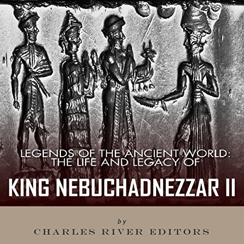 Legends of the Ancient World: The Life and Legacy of King Nebuchadnezzar II audiobook cover art