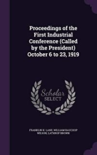 Proceedings of the First Industrial Conference (Called by the President) October 6 to 23, 1919