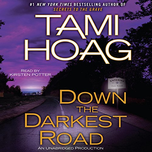 Down the Darkest Road     Oak Knoll, Book 3              Written by:                                                                                                                                 Tami Hoag                               Narrated by:                                                                                                                                 Kirsten Potter                      Length: 11 hrs and 10 mins     2 ratings     Overall 4.5