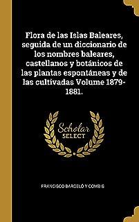 Flora de las Islas Baleares, seguida de un diccionario de los nombres baleares, castellanos y botánicos de las plantas espontáneas y de las cultivadas Volume 1879-1881. (Spanish Edition)