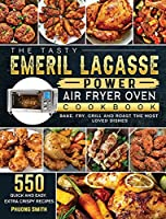 The Tasty Emeril Lagasse Power Air Fryer Oven Cookbook: 550 Quick and Easy, Extra Crispy Recipes to Bake, Fry, Grill and Roast the Most Loved Dishes