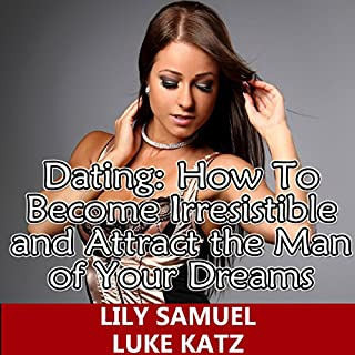 Dating: How to Become Irresistible and Attract the Man of Your Dreams cover art