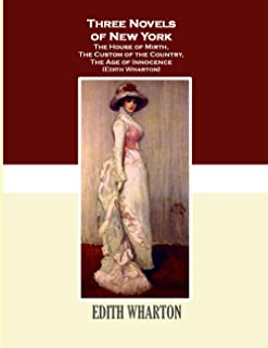 Three Novels of New York The House of Mirth, The Custom of the Country, The Age of Innocence: (Edith Wharton)