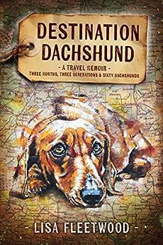 Destination Dachshund: A Travel Memoir: Three Months, Three Generations, & Sixty Dachshunds by [Lisa Fleetwood]