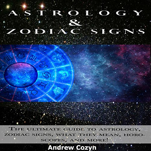 Astrology and Zodiac Signs: The Ultimate Guide to Astrology, Zodiac Signs, What They Mean, Horoscopes, and More! audiobook cover art