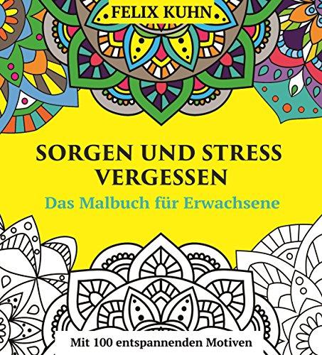 Das Malbuch für Erwachsene: Sorgen und Stress vergessen - Wie Sie sich entspannen und zur inneren Ruhe finden - Mit 100 inspirierenden Motiven