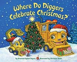 Where Do Diggers Celebrate Christmas? (Where Do...Series) by [Brianna Caplan Sayres, Christian Slade]