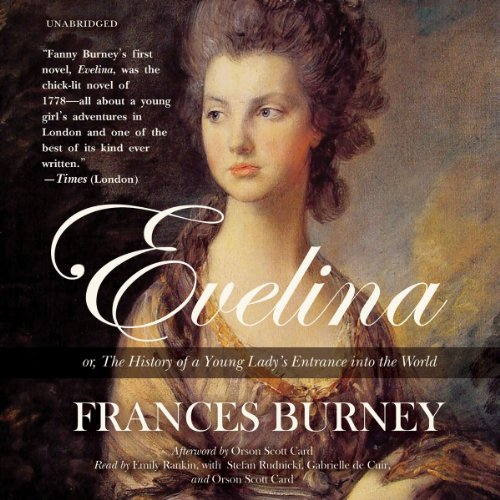Evelina     Or, the History of a Young Lady's Entrance into the World              By:                                                                                                                                 Frances Burney                               Narrated by:                                                                                                                                 Orson Scott Card,                                                                                        Emily Rankin,                                                                                        Stefan Rudnicki,                   and others                 Length: 18 hrs and 16 mins     92 ratings     Overall 4.2
